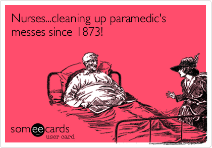 Nurses...cleaning up paramedic's messes since 1873!