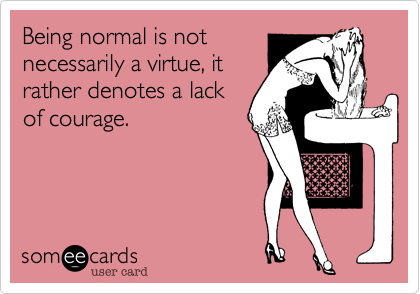 Being normal is notnecessarily a virtue, itrather denotes a lackof courage.
