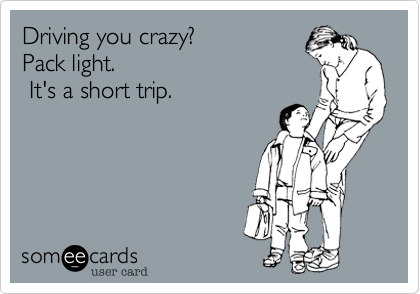 Driving you crazy? Pack light. It's a short trip.
