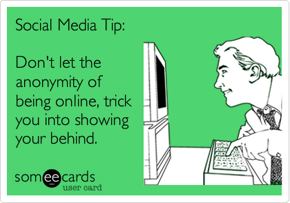 Social Media Tip:Don't let theanonymity ofbeing online, trickyou into showingyour behind.