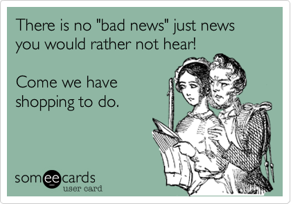"There is no ""bad news"" just news you would rather not hear!