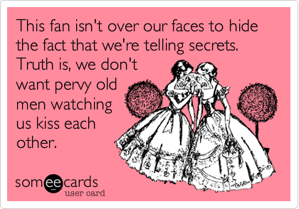 This fan isn't over our faces to hide the fact that we're telling secrets. Truth is, we don't