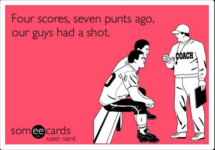 Four scores, seven punts ago,our guys had a shot.