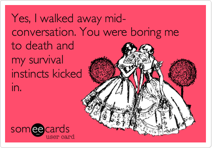 Yes, I walked away mid-conversation. You were boring me to death andmy survivalinstincts kickedin.