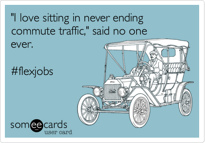"""""""I love sitting in never ending commute traffic,"""" said no oneever.  #flexjobs"""