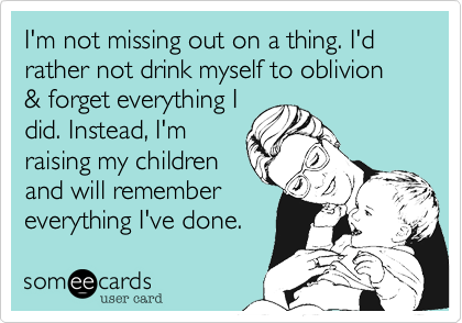 I'm not missing out on a thing. I'd rather not drink myself to oblivion & forget everything Idid. Instead, I'mraising my childrenand will remembereverything I've done.