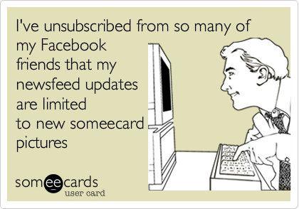 I've unsubscribed from so many of my Facebookfriends that mynewsfeed updatesare limitedto new someecardpictures