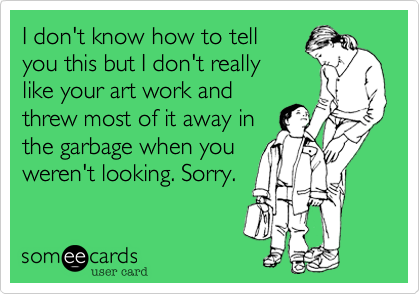 I don't know how to tellyou this but I don't reallylike your art work andthrew most of it away inthe garbage when youweren't looking. Sorry.