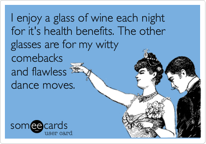 I enjoy a glass of wine each night for it's health benefits. The other glasses are for my wittycomebacksand flawlessdance moves.