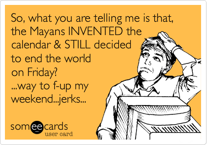 So, what you are telling me is that, the Mayans INVENTED the