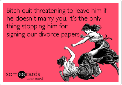 Bitch quit threatening to leave him if he doesn't marry you, it's the only thing stopping him forsigning our divorce papers
