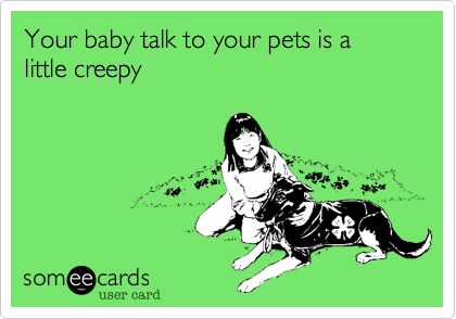 Your baby talk to your pets is a little creepy