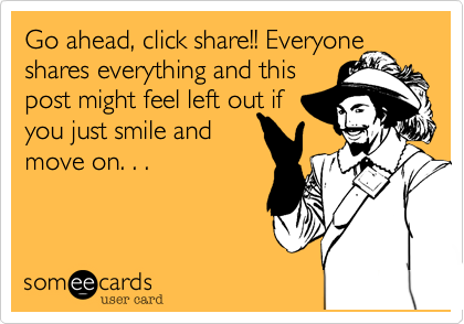 Go ahead, click share!! Everyone shares everything and thispost might feel left out if you just smile andmove on. . .