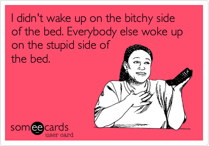 I didn't wake up on the bitchy side of the bed. Everybody else woke up on the stupid side of