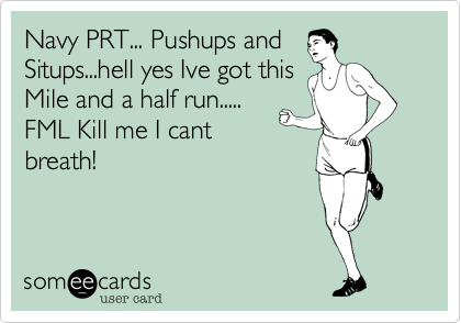 Navy PRT... Pushups andSitups...hell yes Ive got thisMile and a half run.....FML Kill me I cantbreath!