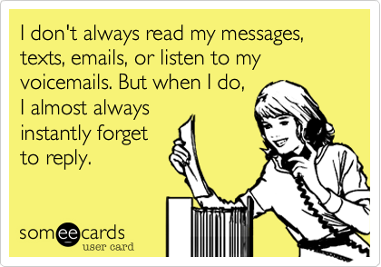 I don't always read my messages, texts, emails, or listen to my voicemails. But when I do,I almost alwaysinstantly forgetto reply.