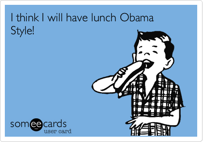 I think I will have lunch Obama Style!