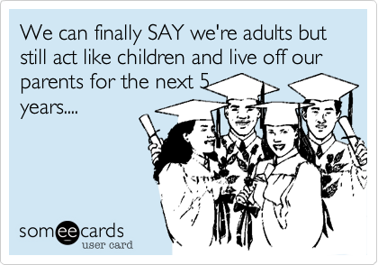 We can finally SAY we're adults but still act like children and live off our parents for the next 5years....