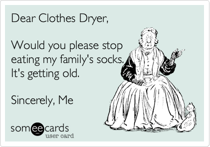 Dear Clothes Dryer,Would you please stopeating my family's socks.It's getting old.Sincerely, Me