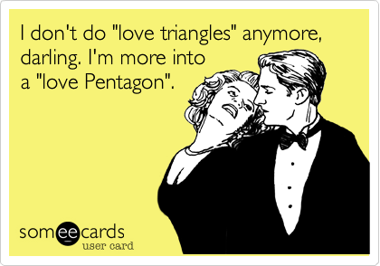 """I don't do """"love triangles"""" anymore, darling. I'm more intoa """"love Pentagon""""."""