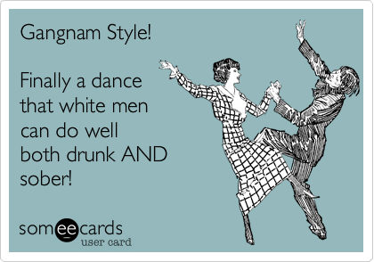 Gangnam Style! Finally a dancethat white mencan do wellboth drunk ANDsober!