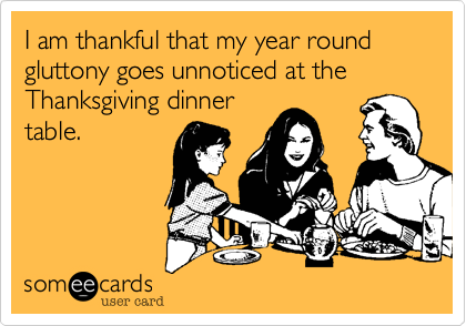 I am thankful that my year round gluttony goes unnoticed at the Thanksgiving dinner