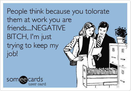 People think because you tolorate them at work you are