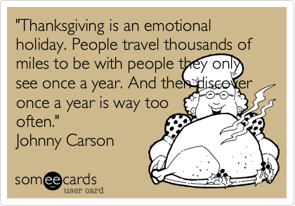 """""""Thanksgiving is an emotional holiday. People travel thousands of miles to be with people they only see once a year. And then discover once a year is way toooften."""" Johnny Carson"""