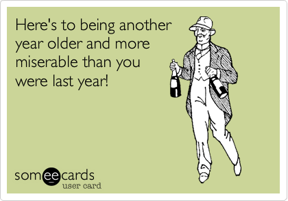 Here's to being anotheryear older and moremiserable than youwere last year!