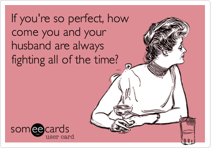 If you're so perfect, howcome you and yourhusband are alwaysfighting all of the time?