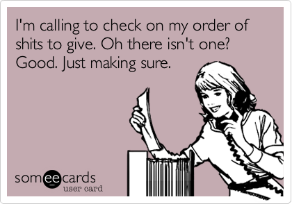 I'm calling to check on my order of shits to give. Oh there isn't one? Good. Just making sure.