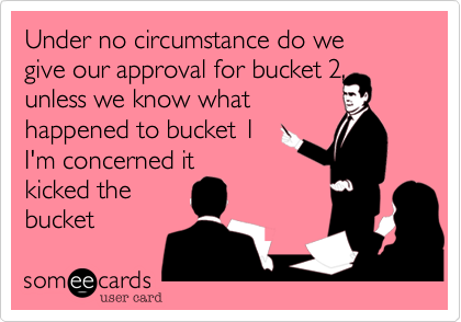 Under no circumstance do wegive our approval for bucket 2,unless we know what happened to bucket 1I'm concerned itkicked thebucket