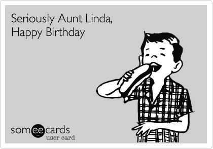 Seriously Aunt Linda Happy Birthday