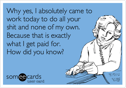 Why yes, I absolutely came towork today to do all yourshit and none of my own.Because that is exactlywhat I get paid for. How did you know?