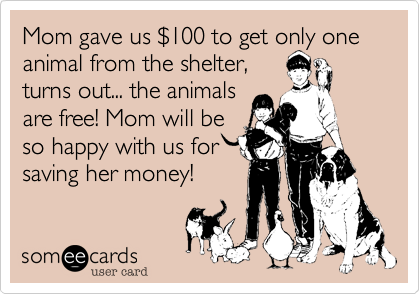 Mom gave us $100 to get only one animal from the shelter,turns out... the animalsare free! Mom will beso happy with us forsaving her money!