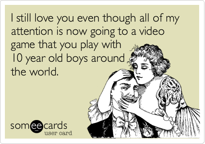 I still love you even though all of my attention is now going to a video game that you play with10 year old boys aroundthe world.