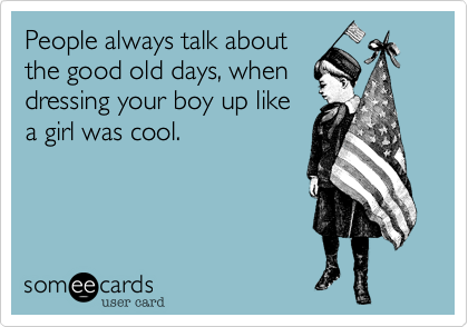 People always talk aboutthe good old days, whendressing your boy up likea girl was cool.