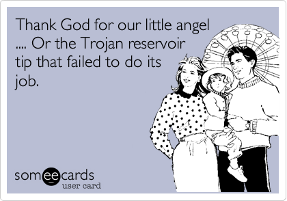 Thank God for our little angel.... Or the Trojan reservoirtip that failed to do itsjob.