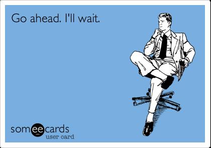 Go ahead. I'll wait.