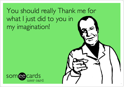 You should really Thank me for what I just did to you inmy imagination!
