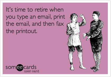 It's time to retire whenyou type an email, printthe email, and then faxthe printout.