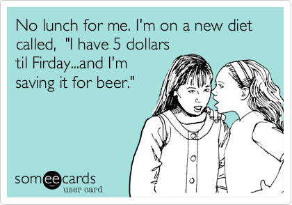 """No lunch for me. I'm on a new diet called,  """"I have 5 dollarstil Firday...and I'msaving it for beer."""""""