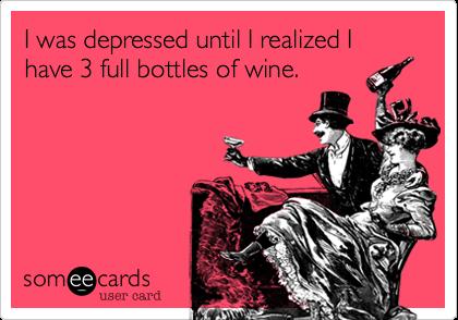 I was depressed until I realized I have 3 full bottles of wine.