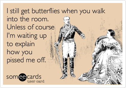 I still get butterflies when you walk into the room.Unless of courseI'm waiting upto explainhow youpissed me off.