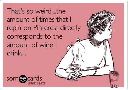 That's so weird....theamount of times that Irepin on Pinterest directlycorresponds to theamount of wine Idrink....