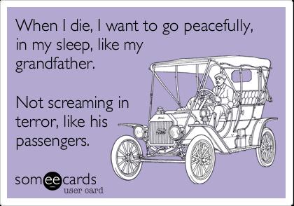 When I die, I want to go peacefully, in my sleep, like mygrandfather.Not screaming interror, like hispassengers.
