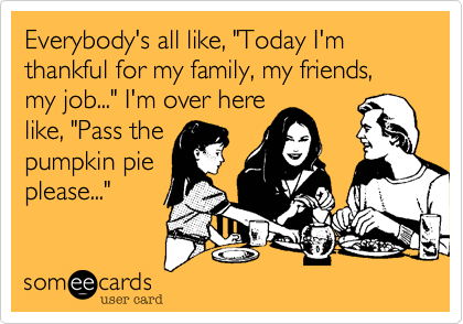 "Everybody's all like, ""Today I'm thankful for my family, my friends, my job..."" I'm over here