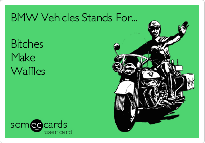 BMW Vehicles Stands For...BitchesMakeWaffles
