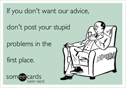 If you don't want our advice,don't post your stupidproblems in thefirst place.