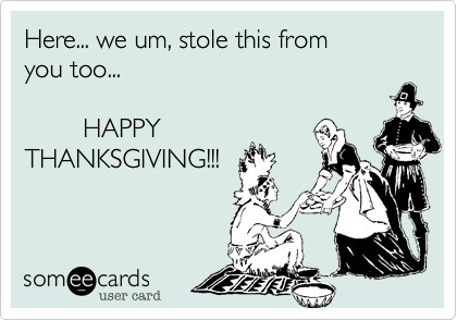 Here... we um, stole this from you too...         HAPPYTHANKSGIVING!!!